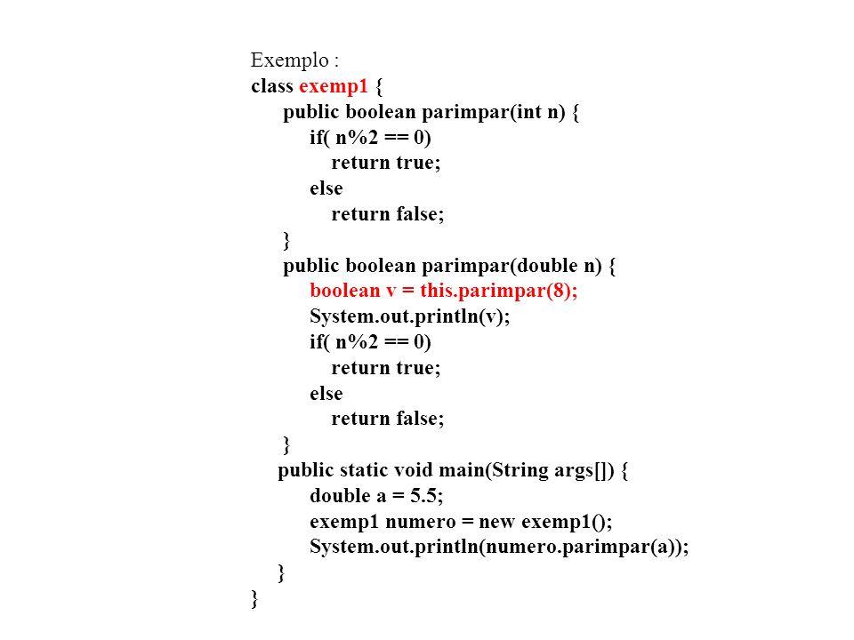 Exemplo : class exemp1 { public boolean parimpar(int n) { if( n%2 == 0) return true; else return false; } public boolean parimpar(double n) { boolean v = this.parimpar(8); System.out.println(v); if( n%2 == 0) return true; else return false; } public static void main(String args[]) { double a = 5.5; exemp1 numero = new exemp1(); System.out.println(numero.parimpar(a)); } }